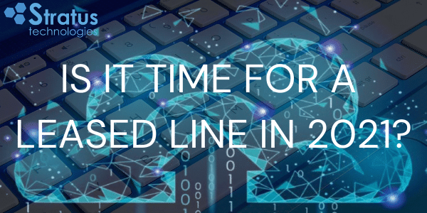 Is It Time For a Leased Line in 2021?